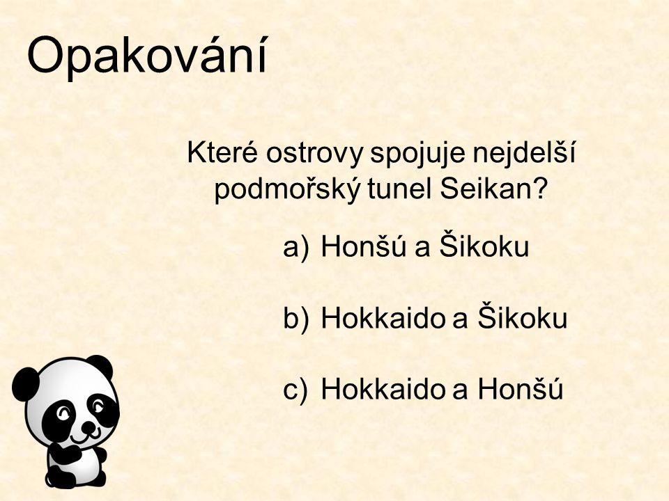 Opakování Které ostrovy spojuje nejdelší podmořský tunel Seikan? a)Honšú a Šikoku b)Hokkaido a Šikoku c)Hokkaido a Honšú