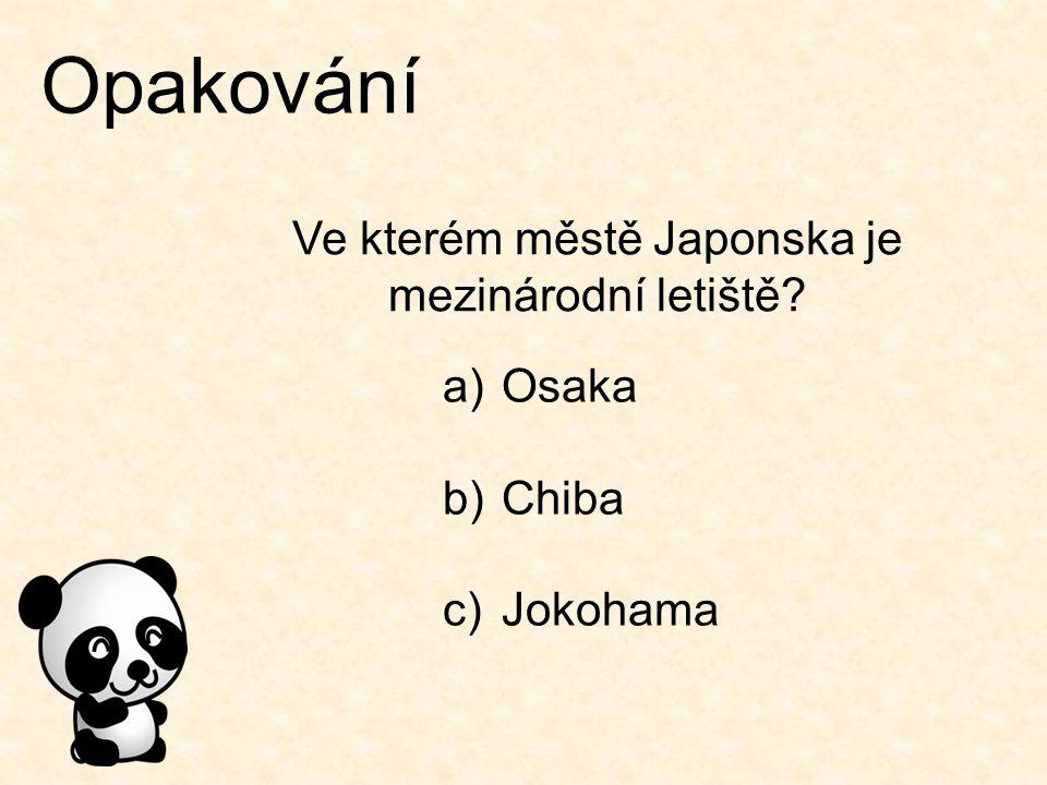 Opakování Ve kterém městě Japonska je mezinárodní letiště? a)Osaka b)Chiba c)Jokohama