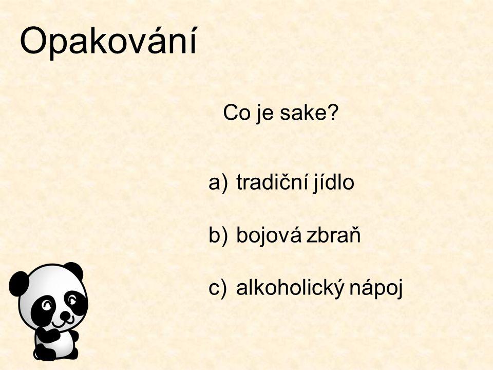 Opakování Co je sake? a)tradiční jídlo b)bojová zbraň c)alkoholický nápoj