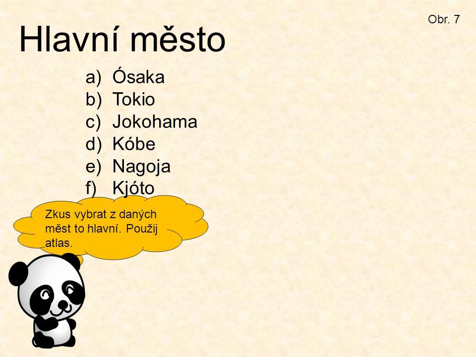 Zkus vybrat z daných měst to hlavní. Použij atlas. Obr. 7 Hlavní město a)Ósaka b)Tokio c)Jokohama d)Kóbe e)Nagoja f)Kjóto