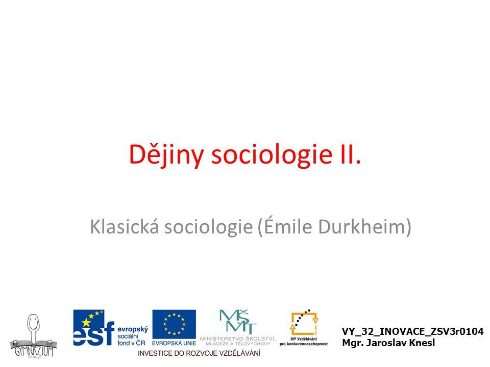 Klasická sociologie: Émile Durkheim (1858 – 1917) Sociální jev je nezávislý na individuálních projevech člověka, je vnější, vyvíjí na něj nátlak (právo, náboženství, jazyk, móda, kultura), je stavem kolektivního vědomí.