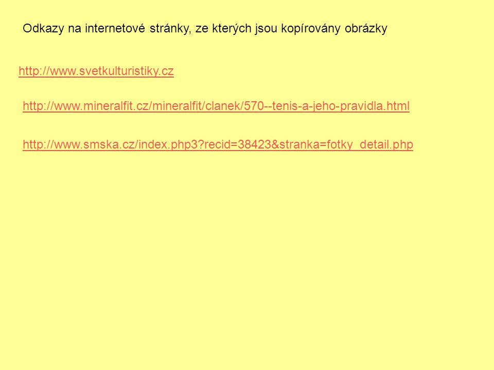 http://www.smska.cz/index.php3?recid=38423&stranka=fotky_detail.php http://www.svetkulturistiky.cz http://www.mineralfit.cz/mineralfit/clanek/570--tenis-a-jeho-pravidla.html Odkazy na internetové stránky, ze kterých jsou kopírovány obrázky