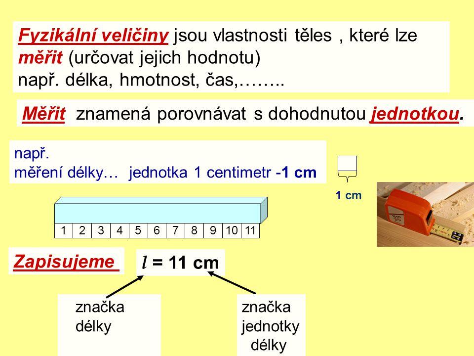 Fyzikální veličiny jsou vlastnosti těles, které lze měřit (určovat jejich hodnotu) např. délka, hmotnost, čas,…….. Měřit znamená porovnávat s dohodnut