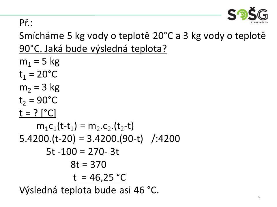 9 Př.: Smícháme 5 kg vody o teplotě 20°C a 3 kg vody o teplotě 90°C.