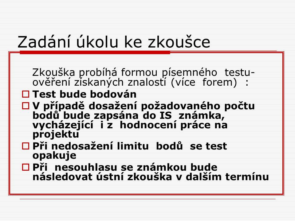 Zadání úkolu ke zkoušce Zkouška probíhá formou písemného testu- ověření získaných znalostí (více forem) :  Test bude bodován  V případě dosažení požadovaného počtu bodů bude zapsána do IS známka, vycházející i z hodnocení práce na projektu  Při nedosažení limitu bodů se test opakuje  Při nesouhlasu se známkou bude následovat ústní zkouška v dalším termínu