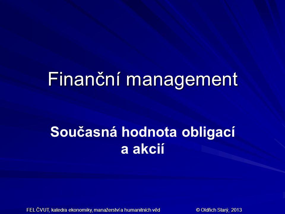 FEL ČVUT, katedra ekonomiky, manažerství a humanitních věd © Oldřich Starý, 2013 Finanční management Současná hodnota obligací a akcií