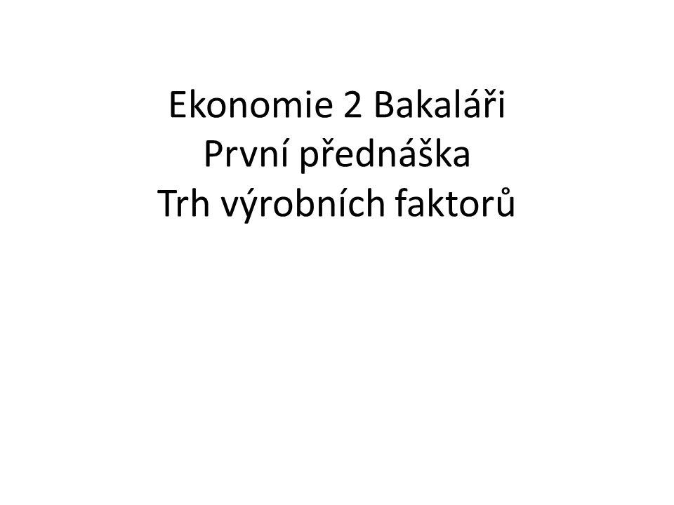 Ekonomie 2 Bakaláři První přednáška Trh výrobních faktorů