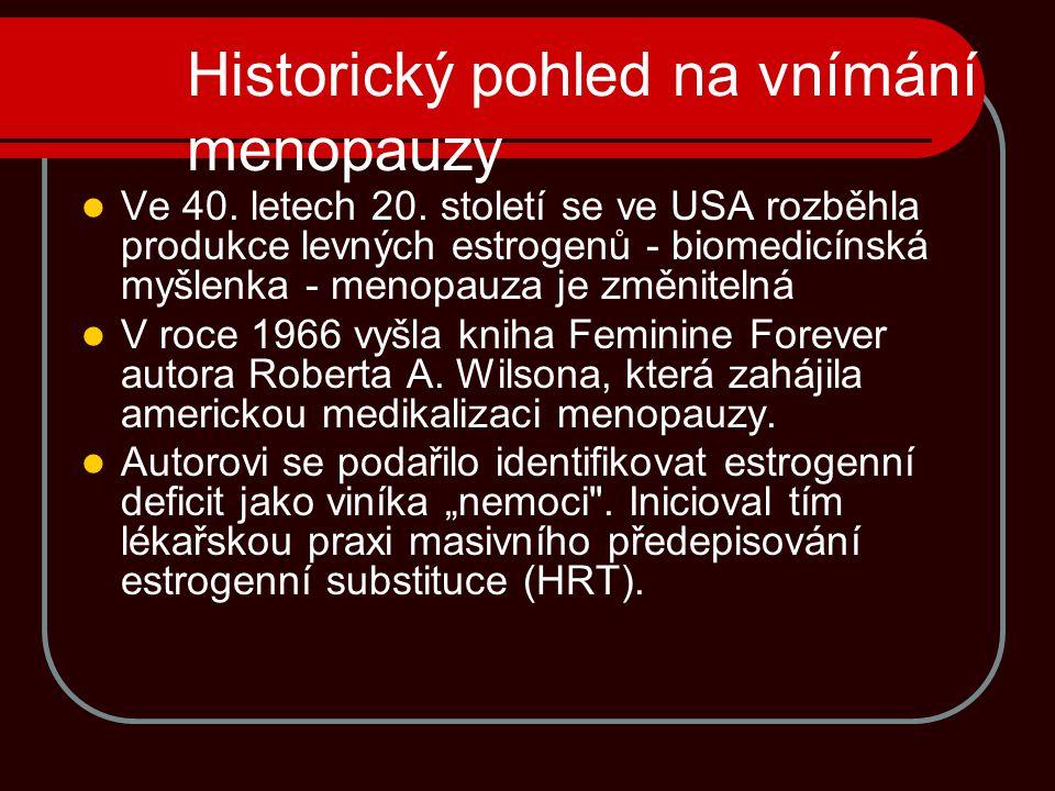 Historický pohled na vnímání menopauzy Ve 40. letech 20. století se ve USA rozběhla produkce levných estrogenů - biomedicínská myšlenka - menopauza je