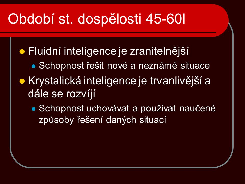 Období st. dospělosti 45-60l Fluidní inteligence je zranitelnější Schopnost řešit nové a neznámé situace Krystalická inteligence je trvanlivější a dál