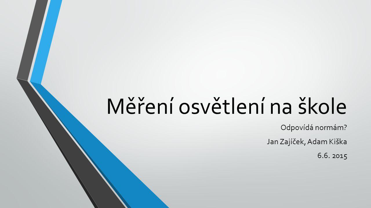 Měření osvětlení na škole Odpovídá normám Jan Zajíček, Adam Kiška 6.6. 2015