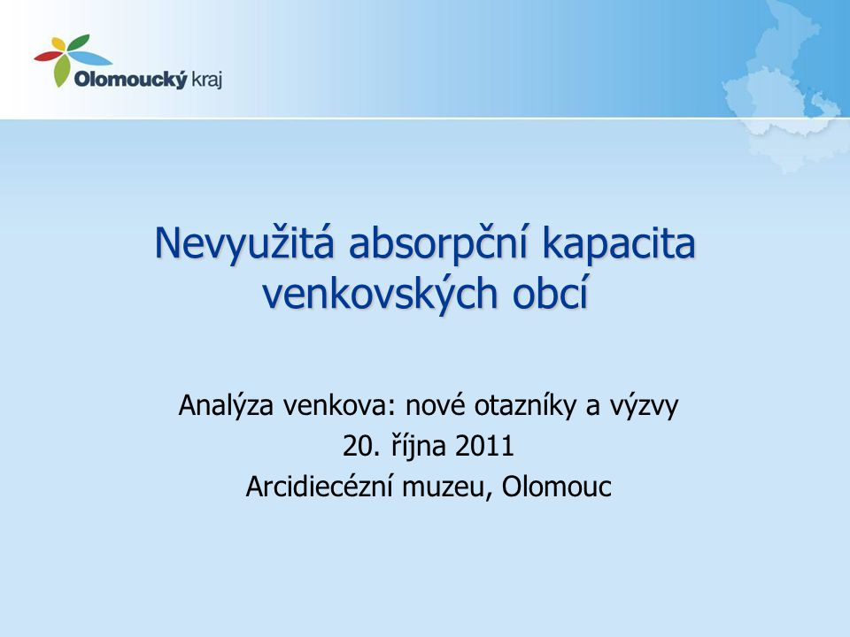 Nevyužitá absorpční kapacita venkovských obcí Analýza venkova: nové otazníky a výzvy 20. října 2011 Arcidiecézní muzeu, Olomouc