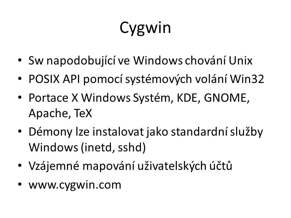 Cygwin Sw napodobující ve Windows chování Unix POSIX API pomocí systémových volání Win32 Portace X Windows Systém, KDE, GNOME, Apache, TeX Démony lze instalovat jako standardní služby Windows (inetd, sshd) Vzájemné mapování uživatelských účtů www.cygwin.com