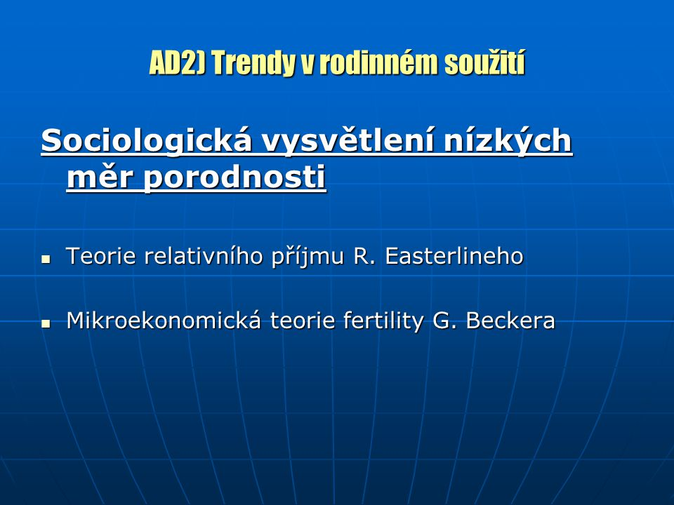 AD2) Trendy v rodinném soužití Sociologická vysvětlení nízkých měr porodnosti Teorie relativního příjmu R. Easterlineho Teorie relativního příjmu R. E