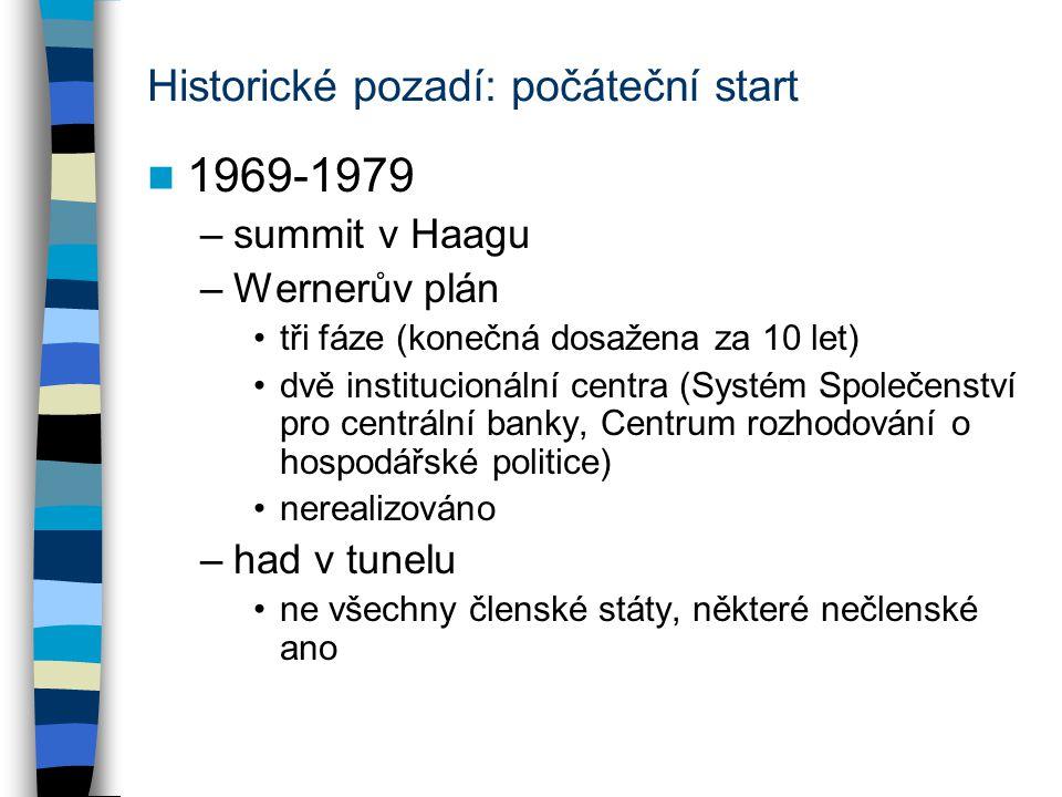 Historické pozadí: počáteční start 1969-1979 –summit v Haagu –Wernerův plán tři fáze (konečná dosažena za 10 let) dvě institucionální centra (Systém Společenství pro centrální banky, Centrum rozhodování o hospodářské politice) nerealizováno –had v tunelu ne všechny členské státy, některé nečlenské ano