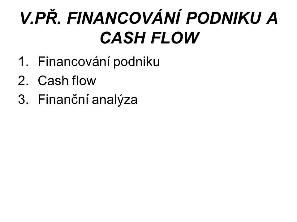 V.PŘ. FINANCOVÁNÍ PODNIKU A CASH FLOW 1.Financování podniku 2.Cash flow 3.Finanční analýza