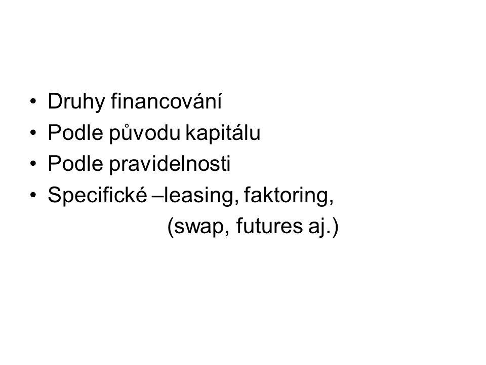 Druhy financování Podle původu kapitálu Podle pravidelnosti Specifické –leasing, faktoring, (swap, futures aj.)