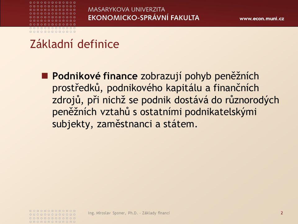 www.econ.muni.cz Ing. Miroslav Sponer, Ph.D. - Základy financí2 Základní definice Podnikové finance zobrazují pohyb peněžních prostředků, podnikového