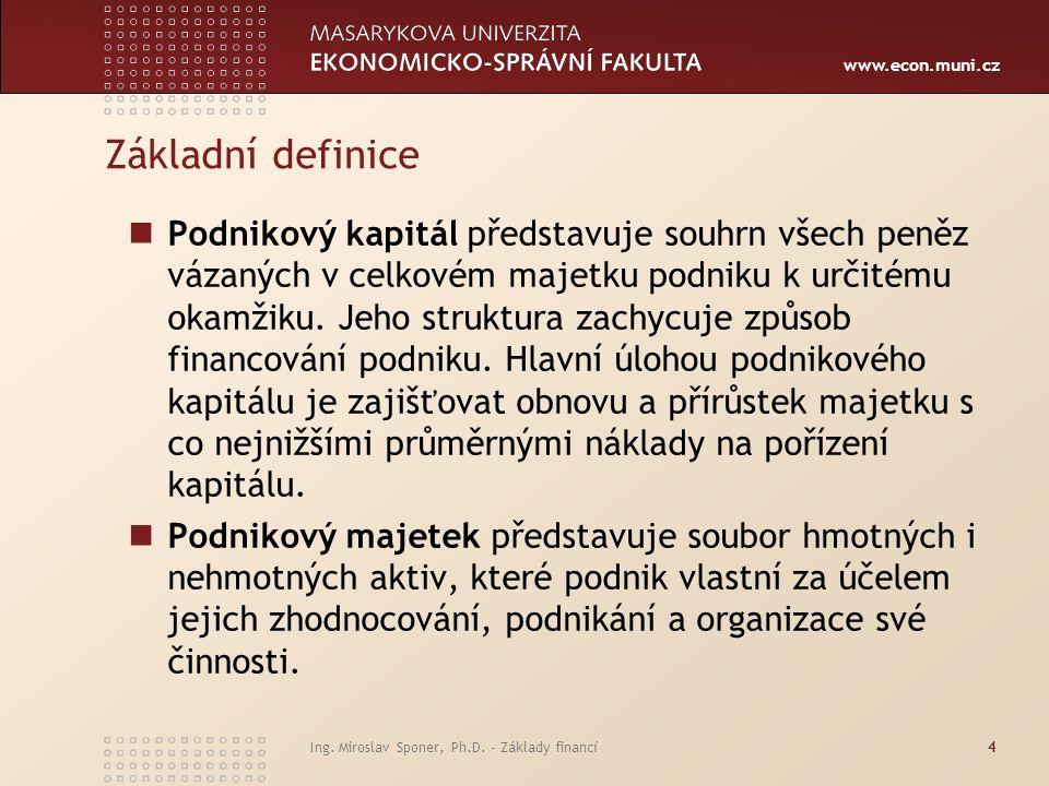 www.econ.muni.cz Ing. Miroslav Sponer, Ph.D. - Základy financí4 Základní definice Podnikový kapitál představuje souhrn všech peněz vázaných v celkovém