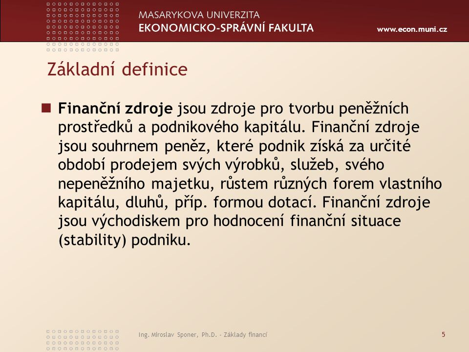 www.econ.muni.cz Ing. Miroslav Sponer, Ph.D. - Základy financí5 Základní definice Finanční zdroje jsou zdroje pro tvorbu peněžních prostředků a podnik