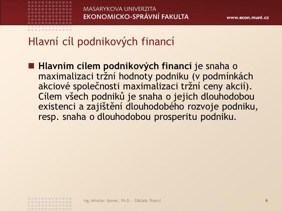 www.econ.muni.cz Ing. Miroslav Sponer, Ph.D. - Základy financí6 Hlavní cíl podnikových financí Hlavním cílem podnikových financí je snaha o maximaliza