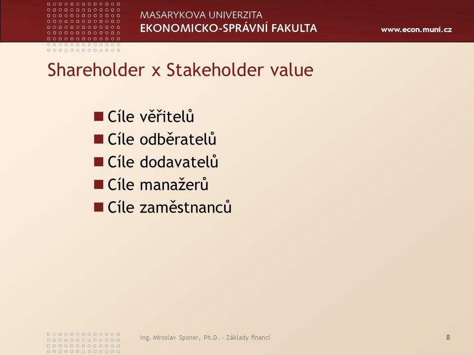 www.econ.muni.cz Ing. Miroslav Sponer, Ph.D. - Základy financí8 Shareholder x Stakeholder value Cíle věřitelů Cíle odběratelů Cíle dodavatelů Cíle man
