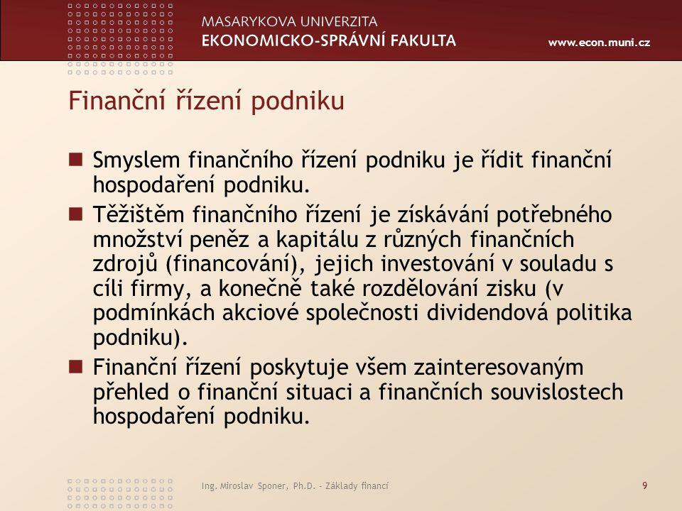 www.econ.muni.cz Finanční řízení podniku Krátkodobé finanční řízení – v jeho rámci se přijímají rozhodnutí s důsledky na dobu do jednoho roku (řízení oběžných aktiv, řízení krátkodobých pasiv, řízení likvidity, krátkodobé finanční plánování..) Dlouhodobé finančního řízení - v jeho rámci se přijímají rozhodnutí s důsledky na dobu delší než jeden rok (investiční rozhodování, dlouhodobé financování, dlouhodobé finanční plánování, dividendová politika..) Ing.