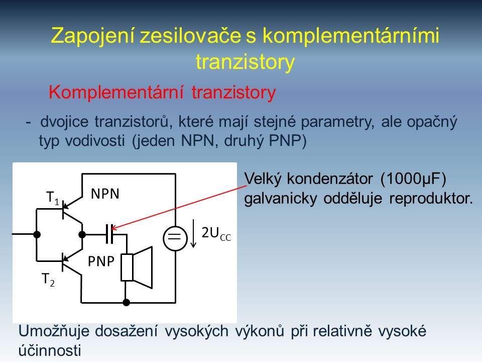 Zapojení zesilovače s komplementárními tranzistory Komplementární tranzistory - dvojice tranzistorů, které mají stejné parametry, ale opačný typ vodiv