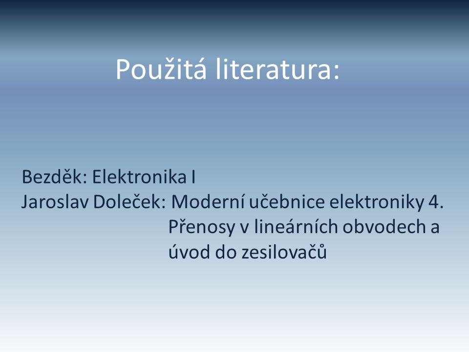 Použitá literatura: Bezděk: Elektronika I Jaroslav Doleček: Moderní učebnice elektroniky 4. Přenosy v lineárních obvodech a úvod do zesilovačů