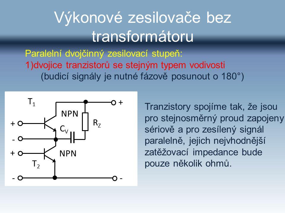 Výkonové zesilovače bez transformátoru T1T1 T2T2 NPN RZRZ CVCV + + -- - + Tranzistory spojíme tak, že jsou pro stejnosměrný proud zapojeny sériově a p