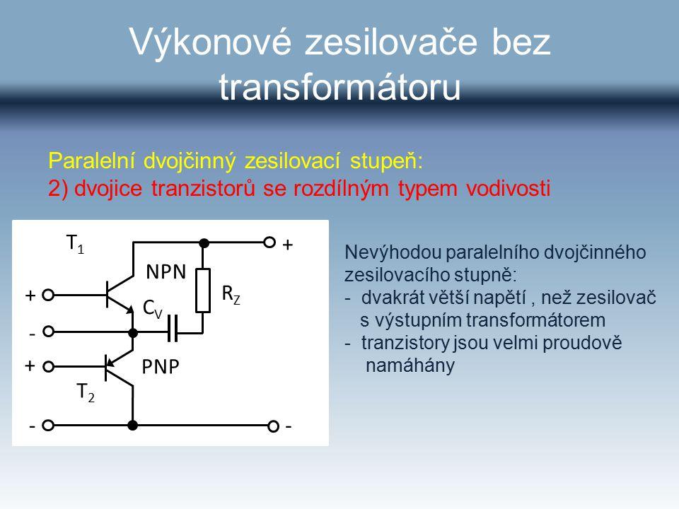 Výkonové zesilovače bez transformátoru T1T1 T2T2 PNP NPN RZRZ CVCV + + -- - + Nevýhodou paralelního dvojčinného zesilovacího stupně: - dvakrát větší n