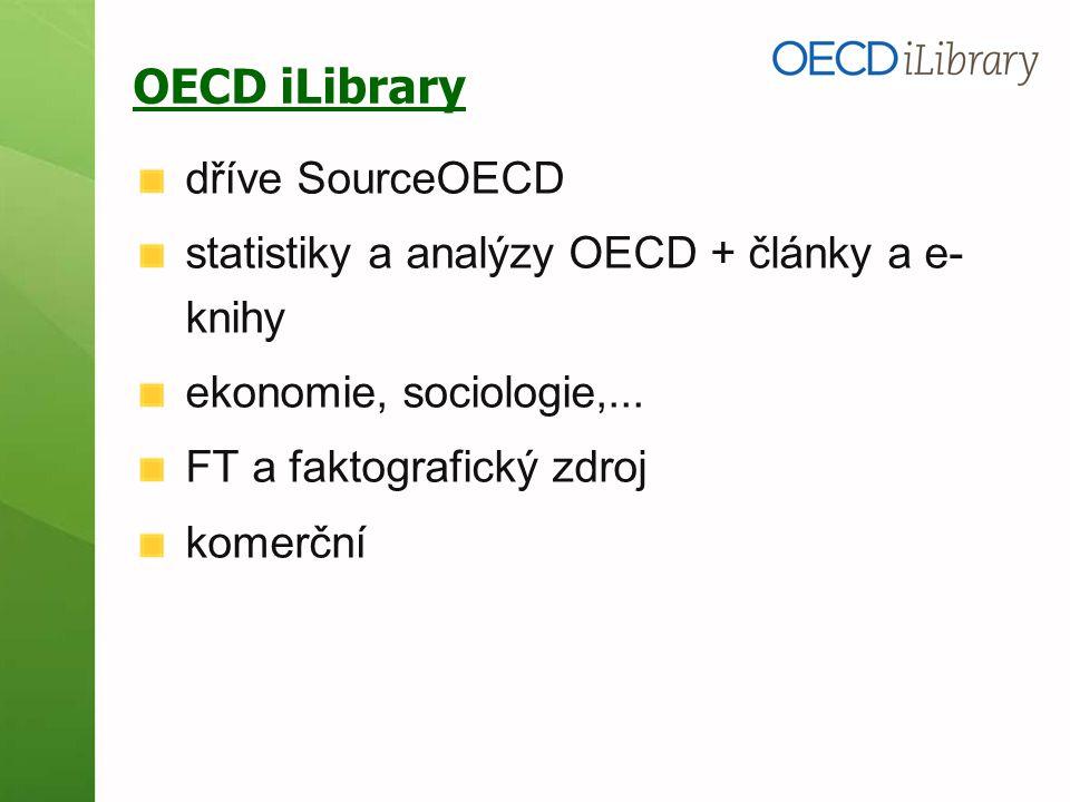 OECD iLibrary dříve SourceOECD statistiky a analýzy OECD + články a e- knihy ekonomie, sociologie,... FT a faktografický zdroj komerční