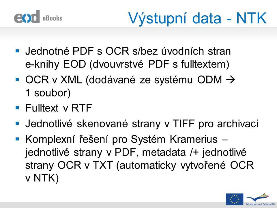 Výstupní data - NTK  Jednotné PDF s OCR s/bez úvodních stran e-knihy EOD (dvouvrstvé PDF s fulltextem)  OCR v XML (dodávané ze systému ODM  1 soubor)  Fulltext v RTF  Jednotlivé skenované strany v TIFF pro archivaci  Komplexní řešení pro Systém Kramerius – jednotlivé strany v PDF, metadata /+ jednotlivé strany OCR v TXT (automaticky vytvořené OCR v NTK)
