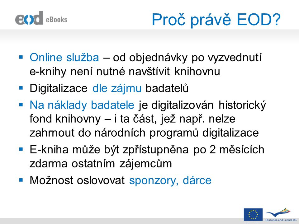Proč právě EOD?  Online služba – od objednávky po vyzvednutí e-knihy není nutné navštívit knihovnu  Digitalizace dle zájmu badatelů  Na náklady bad