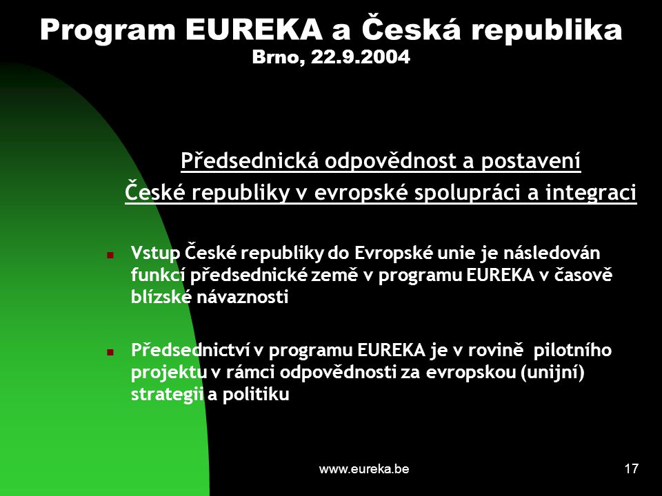 www.eureka.be17 Program EUREKA a Česká republika Brno, 22.9.2004 Předsednická odpovědnost a postavení České republiky v evropské spolupráci a integrac