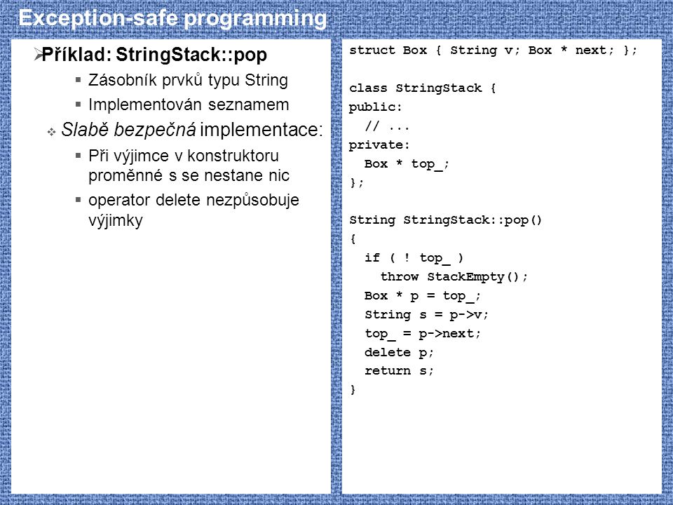 Exception-safe programming  Příklad: StringStack::pop  Zásobník prvků typu String  Implementován seznamem  Slabě bezpečná implementace:  Při výjimce v konstruktoru proměnné s se nestane nic  operator delete nezpůsobuje výjimky struct Box { String v; Box * next; }; class StringStack { public: //...