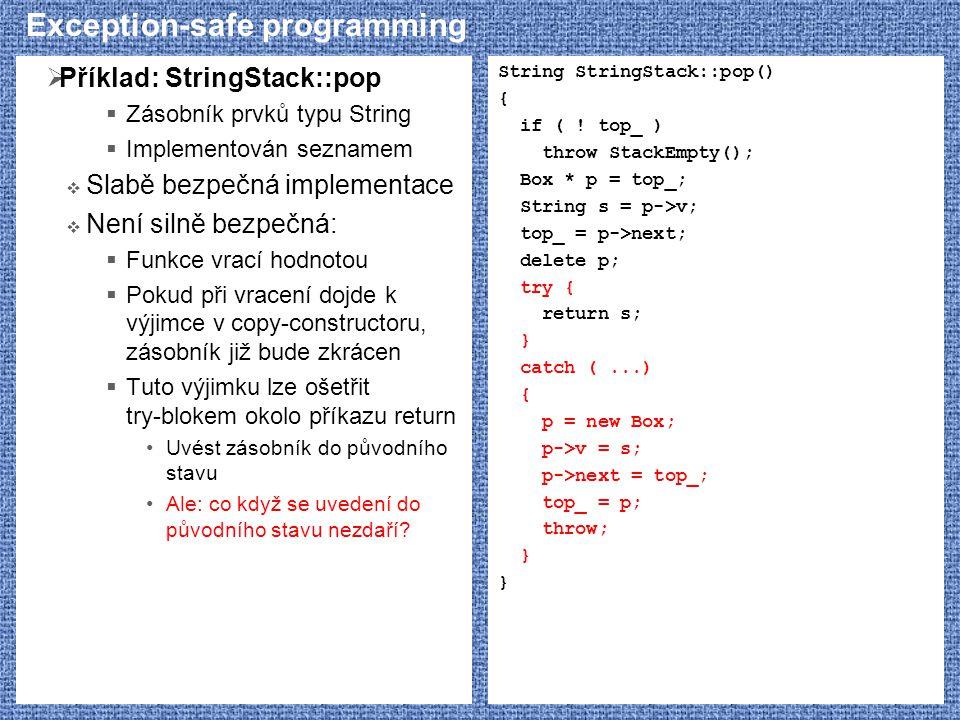 Exception-safe programming  Příklad: StringStack::pop  Zásobník prvků typu String  Implementován seznamem  Slabě bezpečná implementace  Není silně bezpečná:  Funkce vrací hodnotou  Pokud při vracení dojde k výjimce v copy-constructoru, zásobník již bude zkrácen  Tuto výjimku lze ošetřit try-blokem okolo příkazu return Uvést zásobník do původního stavu Ale: co když se uvedení do původního stavu nezdaří.