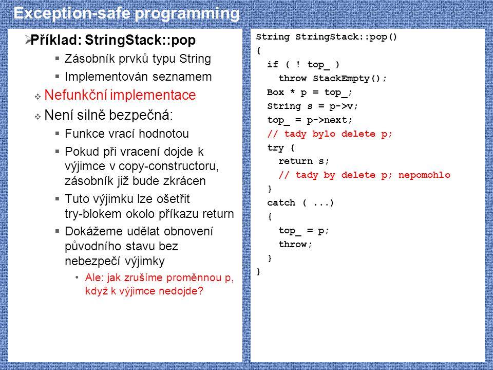 Exception-safe programming  Příklad: StringStack::pop  Zásobník prvků typu String  Implementován seznamem  Nefunkční implementace  Není silně bezpečná:  Funkce vrací hodnotou  Pokud při vracení dojde k výjimce v copy-constructoru, zásobník již bude zkrácen  Tuto výjimku lze ošetřit try-blokem okolo příkazu return  Dokážeme udělat obnovení původního stavu bez nebezpečí výjimky Ale: jak zrušíme proměnnou p, když k výjimce nedojde.
