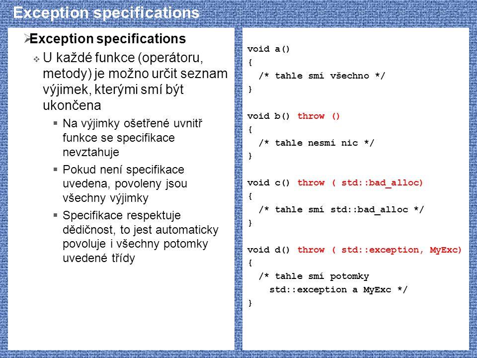 Exception specifications  Exception specifications  U každé funkce (operátoru, metody) je možno určit seznam výjimek, kterými smí být ukončena  Na výjimky ošetřené uvnitř funkce se specifikace nevztahuje  Pokud není specifikace uvedena, povoleny jsou všechny výjimky  Specifikace respektuje dědičnost, to jest automaticky povoluje i všechny potomky uvedené třídy void a() { /* tahle smí všechno */ } void b() throw () { /* tahle nesmí nic */ } void c() throw ( std::bad_alloc) { /* tahle smí std::bad_alloc */ } void d() throw ( std::exception, MyExc) { /* tahle smí potomky std::exception a MyExc */ }