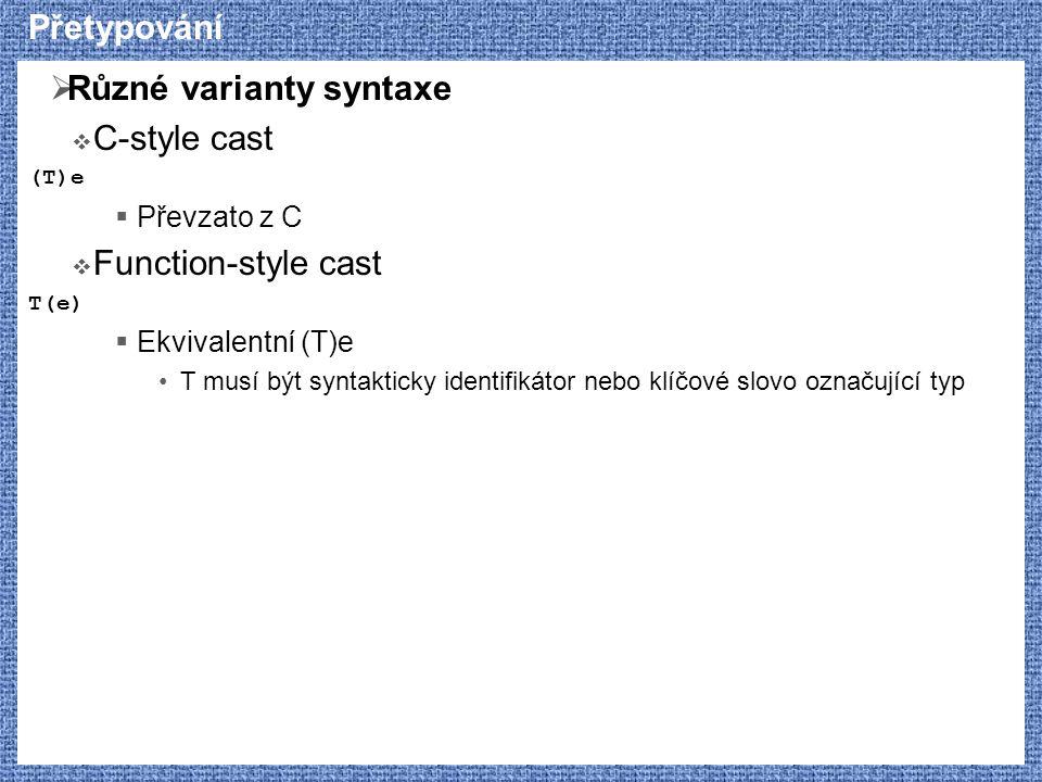 Přetypování  Různé varianty syntaxe  C-style cast (T)e  Převzato z C  Function-style cast T(e)  Ekvivalentní (T)e T musí být syntakticky identifikátor nebo klíčové slovo označující typ