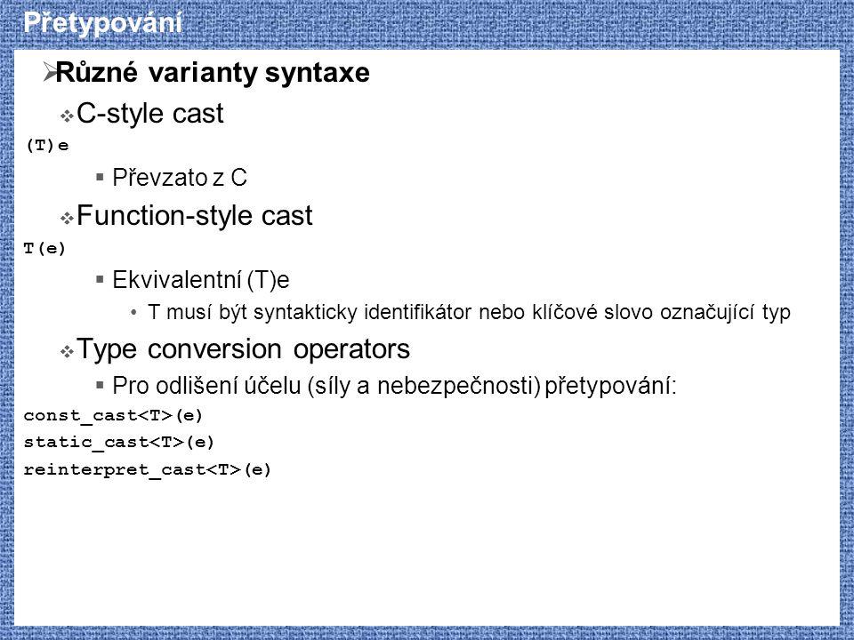Přetypování  Různé varianty syntaxe  C-style cast (T)e  Převzato z C  Function-style cast T(e)  Ekvivalentní (T)e T musí být syntakticky identifikátor nebo klíčové slovo označující typ  Type conversion operators  Pro odlišení účelu (síly a nebezpečnosti) přetypování: const_cast (e) static_cast (e) reinterpret_cast (e)