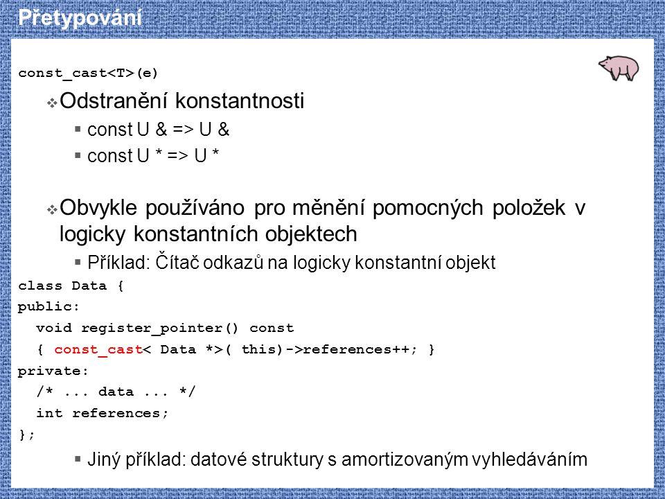 Přetypování const_cast (e)  Odstranění konstantnosti  const U & => U &  const U * => U *  Obvykle používáno pro měnění pomocných položek v logicky konstantních objektech  Příklad: Čítač odkazů na logicky konstantní objekt class Data { public: void register_pointer() const { const_cast ( this)->references++; } private: /*...