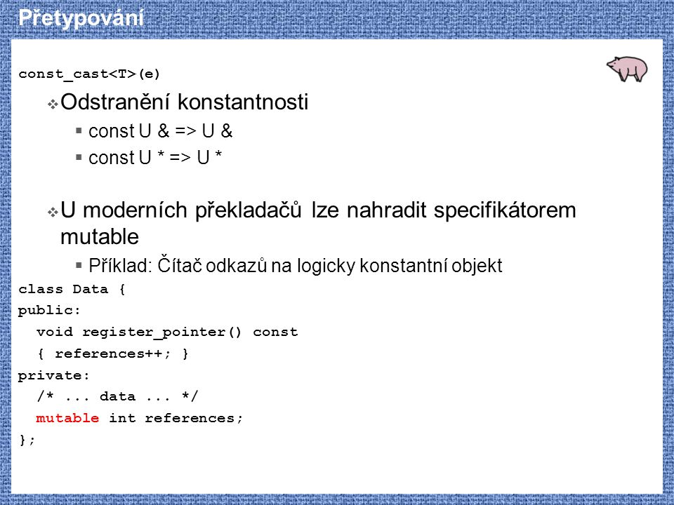 Přetypování const_cast (e)  Odstranění konstantnosti  const U & => U &  const U * => U *  U moderních překladačů lze nahradit specifikátorem mutable  Příklad: Čítač odkazů na logicky konstantní objekt class Data { public: void register_pointer() const { references++; } private: /*...