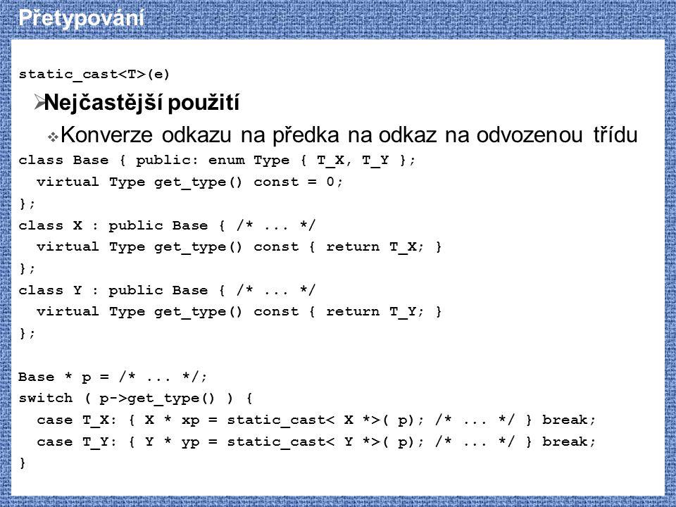 Přetypování static_cast (e)  Nejčastější použití  Konverze odkazu na předka na odkaz na odvozenou třídu class Base { public: enum Type { T_X, T_Y }; virtual Type get_type() const = 0; }; class X : public Base { /*...