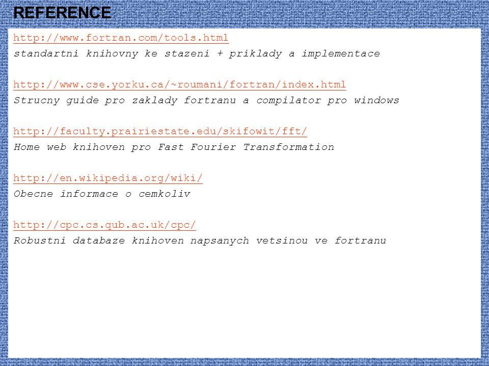 REFERENCE http://www.fortran.com/tools.html standartni knihovny ke stazeni + priklady a implementace http://www.cse.yorku.ca/~roumani/fortran/index.html Strucny guide pro zaklady fortranu a compilator pro windows http://faculty.prairiestate.edu/skifowit/fft/ Home web knihoven pro Fast Fourier Transformation http://en.wikipedia.org/wiki/ Obecne informace o cemkoliv http://cpc.cs.qub.ac.uk/cpc/ Robustni databaze knihoven napsanych vetsinou ve fortranu