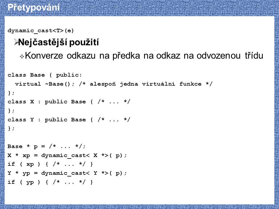 Přetypování dynamic_cast (e)  Nejčastější použití  Konverze odkazu na předka na odkaz na odvozenou třídu class Base { public: virtual ~Base(); /* alespoň jedna virtuální funkce */ }; class X : public Base { /*...