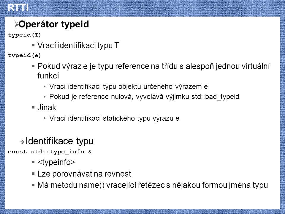 RTTI  Operátor typeid typeid(T)  Vrací identifikaci typu T typeid(e)  Pokud výraz e je typu reference na třídu s alespoň jednou virtuální funkcí Vrací identifikaci typu objektu určeného výrazem e Pokud je reference nulová, vyvolává výjimku std::bad_typeid  Jinak Vrací identifikaci statického typu výrazu e  Identifikace typu const std::type_info &   Lze porovnávat na rovnost  Má metodu name() vracející řetězec s nějakou formou jména typu