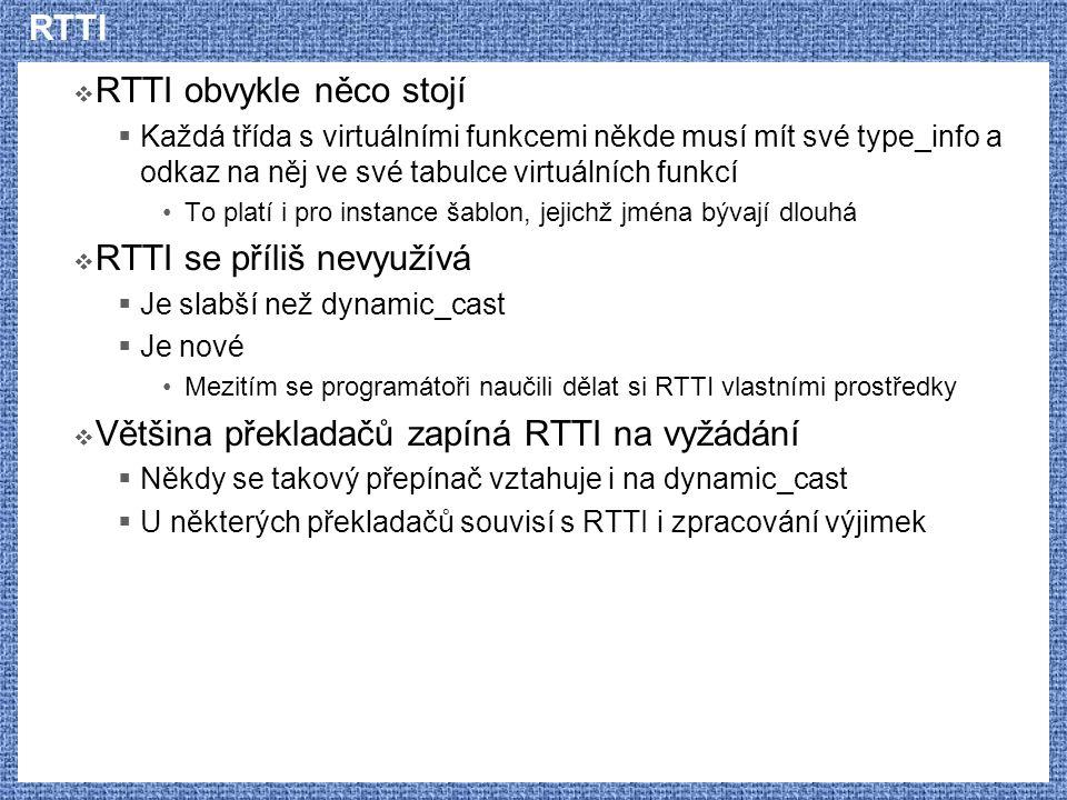 RTTI  RTTI obvykle něco stojí  Každá třída s virtuálními funkcemi někde musí mít své type_info a odkaz na něj ve své tabulce virtuálních funkcí To platí i pro instance šablon, jejichž jména bývají dlouhá  RTTI se příliš nevyužívá  Je slabší než dynamic_cast  Je nové Mezitím se programátoři naučili dělat si RTTI vlastními prostředky  Většina překladačů zapíná RTTI na vyžádání  Někdy se takový přepínač vztahuje i na dynamic_cast  U některých překladačů souvisí s RTTI i zpracování výjimek