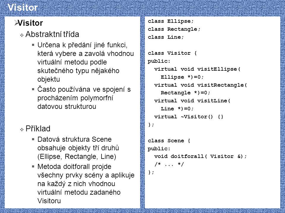 Visitor  Visitor  Abstraktní třída  Určena k předání jiné funkci, která vybere a zavolá vhodnou virtuální metodu podle skutečného typu nějakého objektu  Často používána ve spojení s procházením polymorfní datovou strukturou  Příklad  Datová struktura Scene obsahuje objekty tří druhů (Ellipse, Rectangle, Line)  Metoda doitforall projde všechny prvky scény a aplikuje na každý z nich vhodnou virtuální metodu zadaného Visitoru class Ellipse; class Rectangle; class Line; class Visitor { public: virtual void visitEllipse( Ellipse *)=0; virtual void visitRectangle( Rectangle *)=0; virtual void visitLine( Line *)=0; virtual ~Visitor() {} }; class Scene { public: void doitforall( Visitor &); /*...