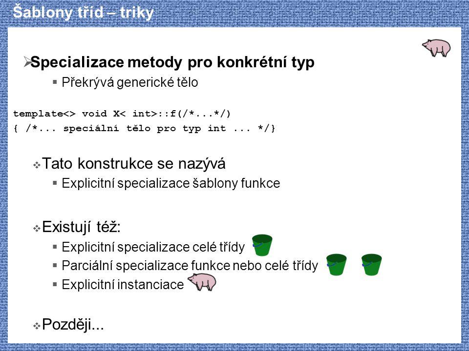 Šablony tříd – triky  Specializace metody pro konkrétní typ  Překrývá generické tělo template<> void X ::f(/*...*/) { /*...