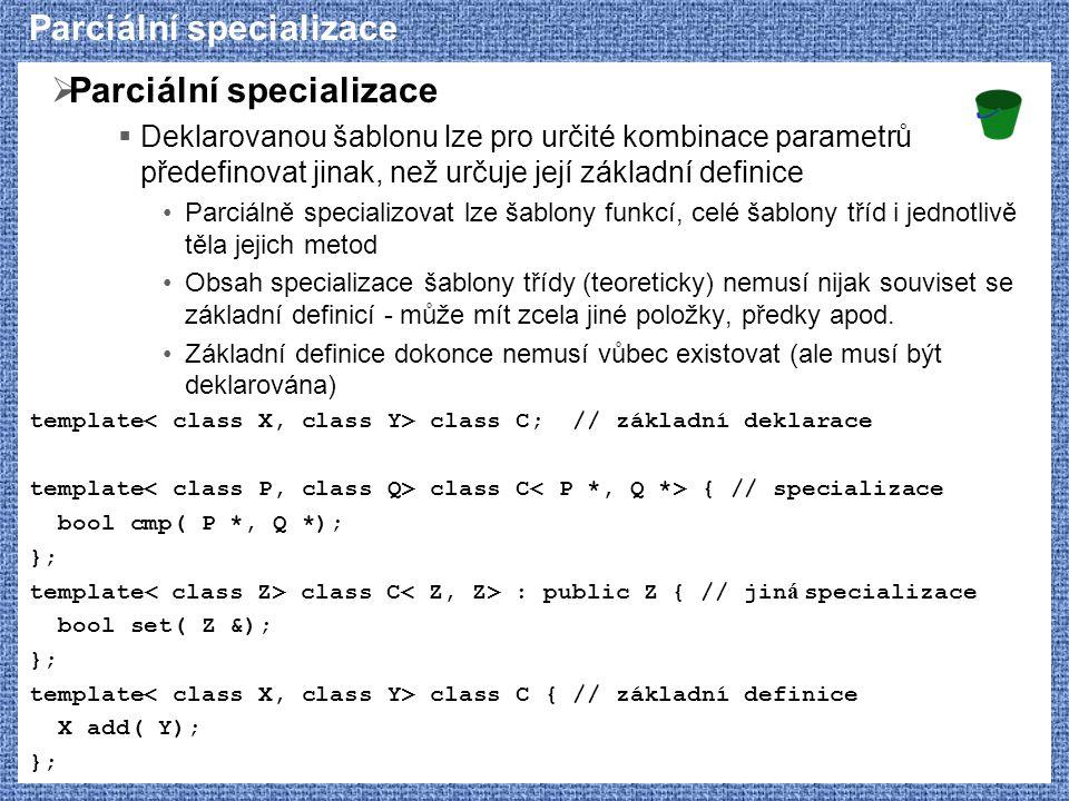 Parciální specializace  Parciální specializace  Deklarovanou šablonu lze pro určité kombinace parametrů předefinovat jinak, než určuje její základní definice Parciálně specializovat lze šablony funkcí, celé šablony tříd i jednotlivě těla jejich metod Obsah specializace šablony třídy (teoreticky) nemusí nijak souviset se základní definicí - může mít zcela jiné položky, předky apod.